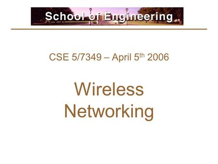 CSE 5/7349 – April 5 th 2006 Wireless Networking.