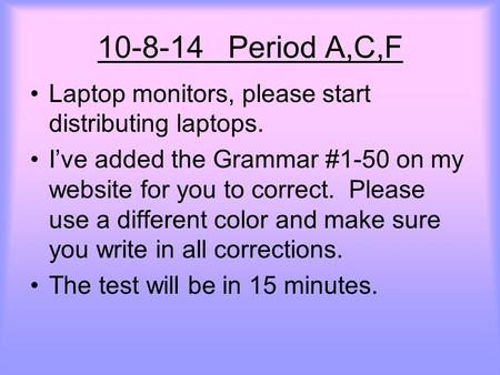 10-8-14 Period A,C,F Laptop monitors, please start distributing laptops. I've added the Grammar #1-50 on my website for you to correct. Please use a different.