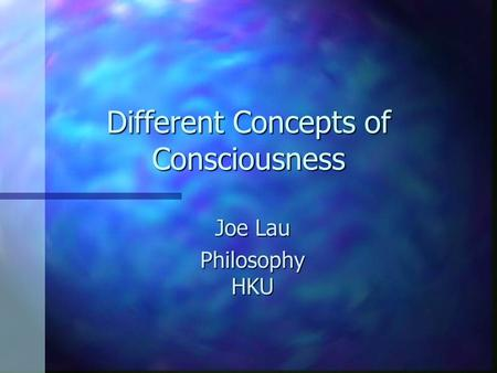 Different Concepts of Consciousness Joe Lau Philosophy HKU.