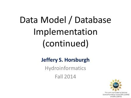 Data Model / Database Implementation (continued) Jeffery S. Horsburgh Hydroinformatics Fall 2014 This work was funded by National Science Foundation Grants.
