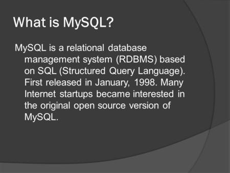 What is MySQL? MySQL is a relational database management system (RDBMS) based on SQL (Structured Query Language). First released in January, 1998. Many.