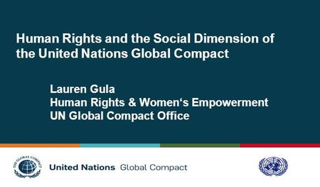 Human Rights and the Social Dimension of the United Nations Global Compact Lauren Gula Human Rights & Women's Empowerment UN Global Compact Office.