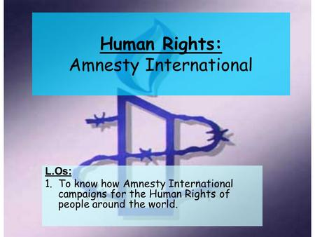 Human Rights: Amnesty International L.Os: 1.To know how Amnesty International campaigns for the Human Rights of people around the world.
