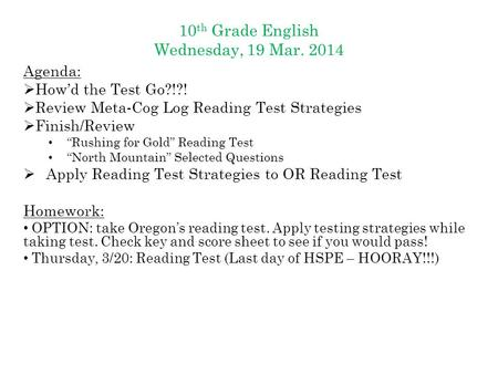 "10 th Grade English Wednesday, 19 Mar. 2014 Agenda:  How'd the Test Go?!?!  Review Meta-Cog Log Reading Test Strategies  Finish/Review ""Rushing for."