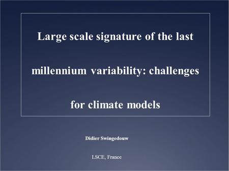 Didier Swingedouw LSCE, France Large scale signature of the last millennium variability: challenges for climate models.