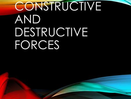 CONSTRUCTIVE AND DESTRUCTIVE FORCES. CONSTRUCTIVE FORCES IDENTIFY SURFACE FEATURES CAUSED BY DESTRUCTIVE FORCES. Construct means to build up. Forces that.