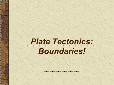 Plate Tectonics: Boundaries!