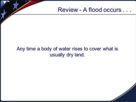 Review - A flood occurs... Any time a body of water rises to cover what is usually dry land.