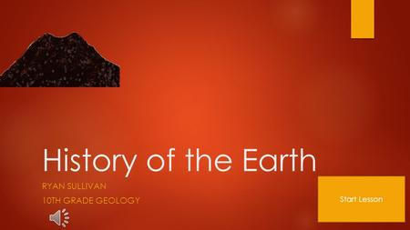 History of the Earth RYAN SULLIVAN 10TH GRADE GEOLOGY Start Lesson.