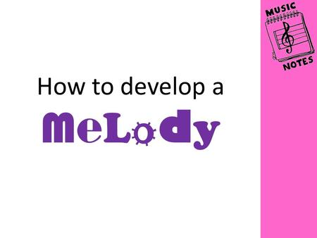 How to develop a M e L o d y. There are lots of different things that you can do to your four-bar melody to make it more interesting Here are some of.