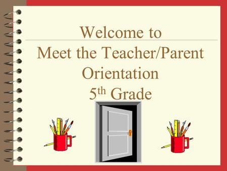 Welcome to Meet the Teacher/Parent Orientation 5 th Grade.