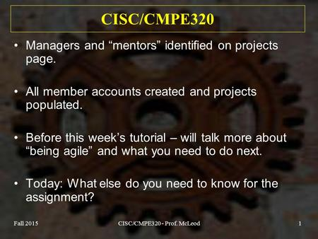 "Fall 2015CISC/CMPE320 - Prof. McLeod1 CISC/CMPE320 Managers and ""mentors"" identified on projects page. All member accounts created and projects populated."