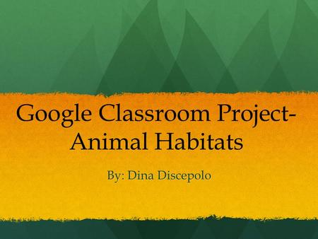 By: Dina Discepolo Google Classroom Project- Animal Habitats.