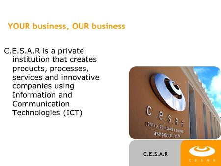 C.E.S.A.R YOUR business, OUR business C.E.S.A.R is a private institution that creates products, processes, services and innovative companies using Information.