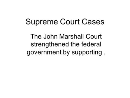 Supreme Court Cases The John Marshall Court strengthened the federal government by supporting.