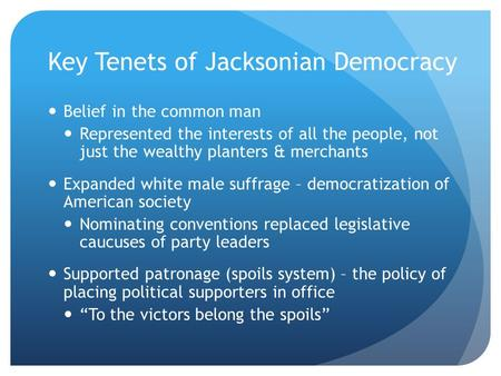 Key Tenets of Jacksonian Democracy Belief in the common man Represented the interests of all the people, not just the wealthy planters & merchants Expanded.
