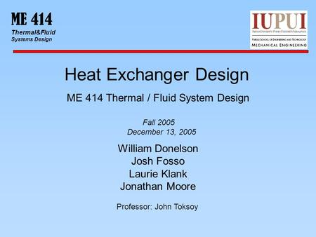 ME 414 Thermal&Fluid Systems Design Heat Exchanger Design ME 414 Thermal / Fluid System Design William Donelson Josh Fosso Laurie Klank Jonathan Moore.