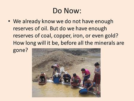 Do Now: We already know we do not have enough reserves of oil. But do we have enough reserves of coal, copper, iron, or even gold? How long will it be,