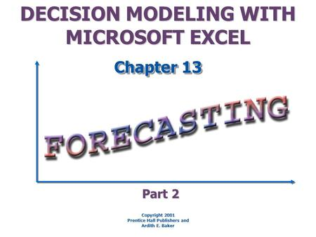 DECISION MODELING WITH MICROSOFT EXCEL Chapter 13 Copyright 2001 Prentice Hall Publishers and Ardith E. Baker Part 2.