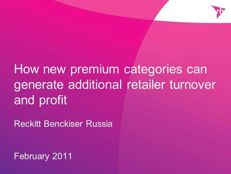 How new premium categories can generate additional retailer turnover and profit Reckitt Benckiser Russia February 2011.