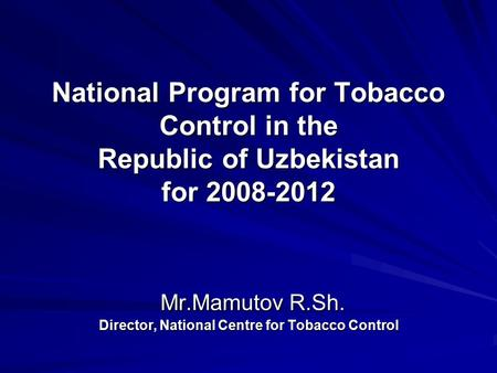 National Program for Tobacco Control in the Republic of Uzbekistan for 2008-2012 Mr.Mamutov R.Sh. Director, National Centre for Tobacco Control.