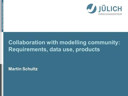 Member of the Helmholtz-Association Collaboration with modelling community: Requirements, data use, products Martin Schultz.