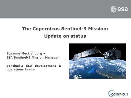 The Copernicus Sentinel-3 Mission: Update on status Susanne Mecklenburg – ESA Sentinel-3 Mission Manager Sentinel-3 ESA development & operations teams.