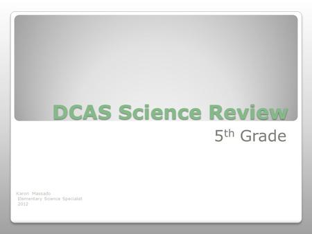 DCAS Science Review 5 th Grade Karon Massado Elementary Science Specialist 2012.