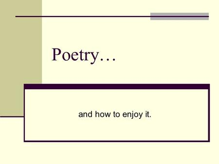Poetry… and how to enjoy it.. Poetry is… Words arranged in a rhythmic pattern with regular accents (like beats in music) Words carefully selected for.