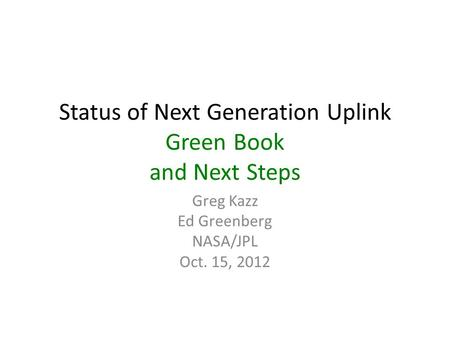 Status of Next Generation Uplink Green Book and Next Steps Greg Kazz Ed Greenberg NASA/JPL Oct. 15, 2012.