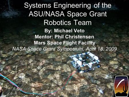 Systems Engineering of the ASU/NASA Space Grant Robotics Team By: Michael Veto Mentor: Phil Christensen Mars Space Flight Facility NASA Space Grant Symposium,