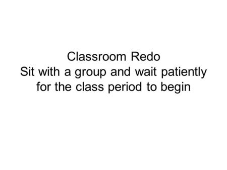 Classroom Redo Sit with a group and wait patiently for the class period to begin.