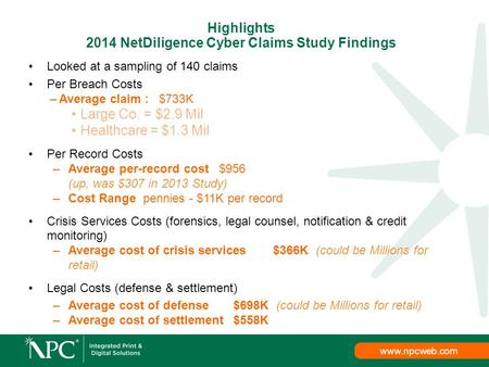 Www.npcweb.com Looked at a sampling of 140 claims Per Breach Costs –Average claim : $733K Large Co. = $2.9 Mil Healthcare = $1.3 Mil Per Record Costs –Average.