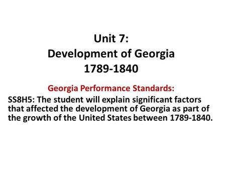 Unit 7: Development of Georgia 1789-1840 Georgia Performance Standards: SS8H5: The student will explain significant factors that affected the development.