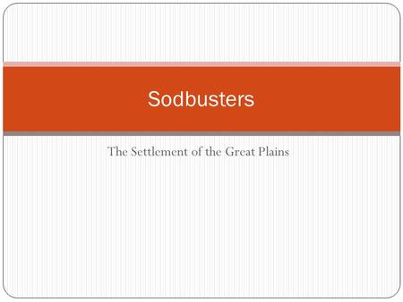 The Settlement of the Great Plains Sodbusters. Focus Question List five reasons for people to move from one place to another. Explain which is the best.