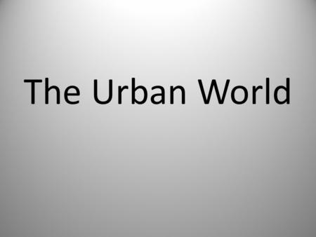 The Urban World. The Changing City By the late 1800's, advances in technology and an influx of immigrants began to transform urban centers. Cities could.