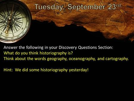 Answer the following in your Discovery Questions Section: What do you think historiography is? Think about the words geography, oceanography, and cartography.