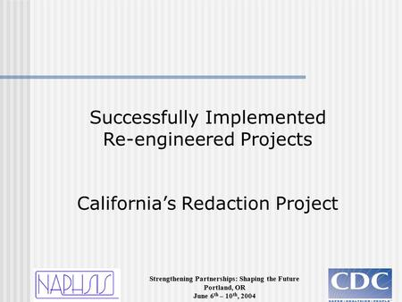 Strengthening Partnerships: Shaping the Future Portland, OR June 6 th – 10 th, 2004 Successfully Implemented Re-engineered Projects California's Redaction.