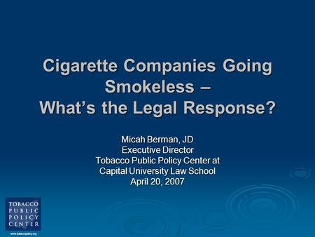 Www.tobaccopolicy.org Cigarette Companies Going Smokeless – What's the Legal Response? Micah Berman, JD Executive Director Tobacco Public Policy Center.