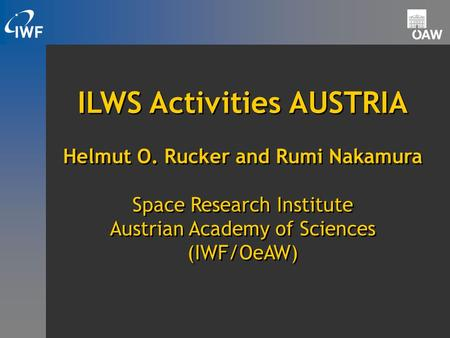 ILWS Activities AUSTRIA Helmut O. Rucker and Rumi Nakamura Space Research Institute Austrian Academy of Sciences (IWF/OeAW) ILWS Activities AUSTRIA Helmut.