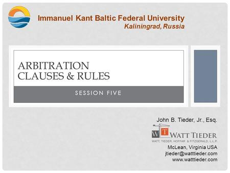 SESSION FIVE ARBITRATION CLAUSES & RULES Immanuel Kant Baltic Federal University Kaliningrad, Russia John B. Tieder, Jr., Esq. McLean, Virginia USA