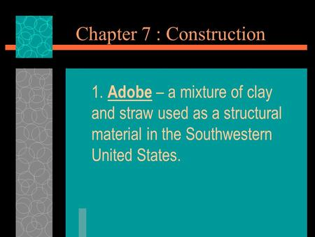 Chapter 7 : Construction 1. Adobe – a mixture of clay and straw used as a structural material in the Southwestern United States.