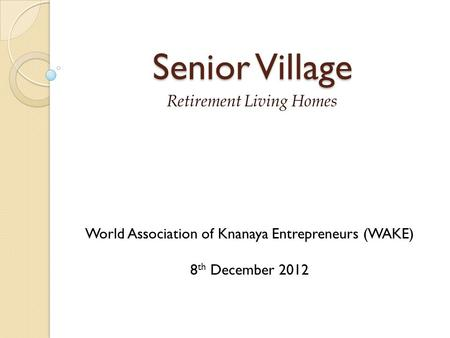 Senior Village Retirement Living Homes World Association of Knanaya Entrepreneurs (WAKE) 8 th December 2012.