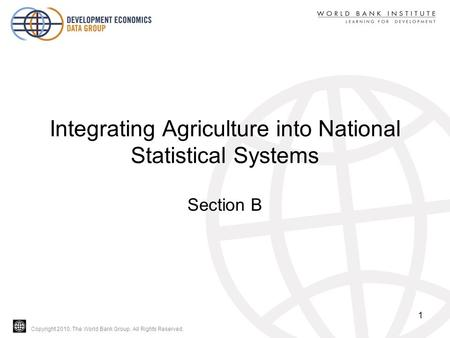 Copyright 2010, The World Bank Group. All Rights Reserved. Integrating Agriculture into National Statistical Systems Section B 1.