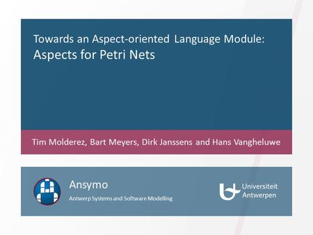Towards an Aspect-oriented Language Module: Aspects for Petri Nets Tim Molderez, Bart Meyers, Dirk Janssens and Hans Vangheluwe Ansymo Antwerp Systems.
