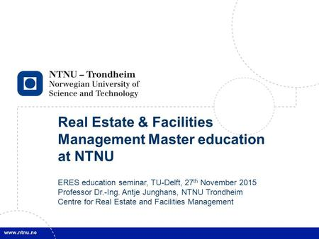 1 Real Estate & Facilities Management Master education at NTNU ERES education seminar, TU-Delft, 27 th November 2015 Professor Dr.-Ing. Antje Junghans,