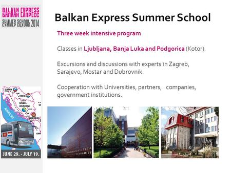 Balkan Express Summer School Three week intensive program Classes in Ljubljana, Banja Luka and Podgorica (Kotor). Excursions and discussions with experts.