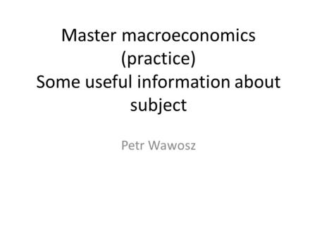 Master macroeconomics (practice) Some useful information about subject Petr Wawosz.