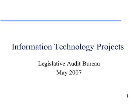 1 Information Technology Projects Legislative Audit Bureau May 2007.