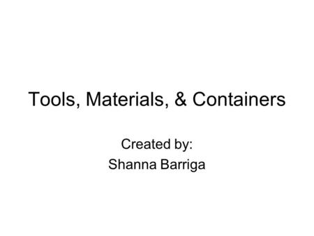 Tools, Materials, & Containers Created by: Shanna Barriga.